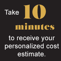 Take 10 minutes to receive your personalized cost estimate.